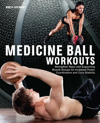 Medicine Ball Workouts: Strengthen Major and Supporting Muscle Groups for Increased Power, Coordination and Core Stability - Stewart, Brett