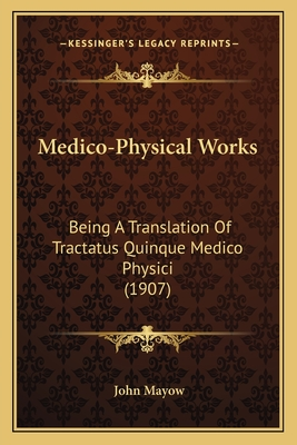 Medico-Physical Works: Being a Translation of Tractatus Quinque Medico-Physici - Mayow, John