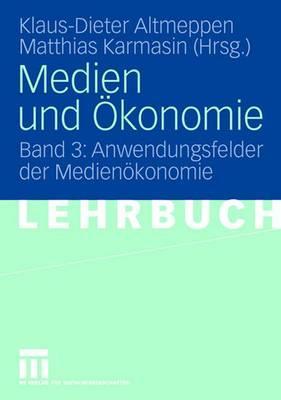 Medien Und Konomie: Band 3: Anwendungsfelder Der Medien Konomie - Altmeppen, Klaus-Dieter (Editor), and Karmasin, Matthias (Editor)