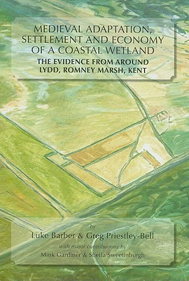 Medieval Adaptation, Settlement and Economy of a Coastal Wetland: The Evidence from Around Lydd, Romney Marsh, Kent - Barber, Luke