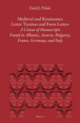 Medieval and Renaissance Letter Treatises and Form Letters: [3.] a Census of Manuscripts Found in Part of Europe. the Works on Letter Writing from the Eleventh Through the Seventeenth Century Found in Albania, Austria, Bulgaria, France, Germany, and Italy - Polak, Emil J