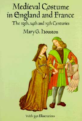 Medieval Costume in England and France: The 13th, 14th and 15th Centuries - Houston, Mary G