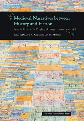Medieval Narratives Between History & Fiction: From the Centre to the Periphery of Europe, c. 1100-1400 - Agapitos, Panagiotis A. (Editor), and Mortensen, Lars Boje (Editor)