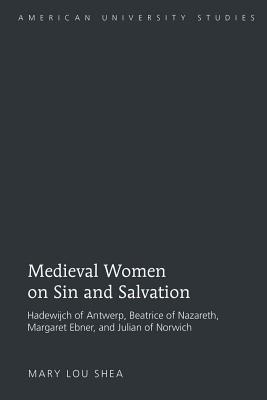 Medieval Women on Sin and Salvation: Hadewijch of Antwerp, Beatrice of Nazareth, Margaret Ebner, and Julian of Norwich - Shea, Mary Lou