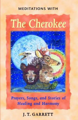 Meditations with the Cherokee: Prayers, Songs, and Stories of Healing and Harmony - Garrett, J T, Ed.D.
