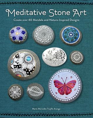Meditative Stone Art: Create Over 40 Mandala and Nature-Inspired Designs - Mercedes Trujillo Arango, Maria
