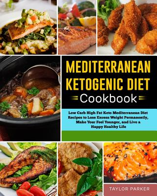 Mediterranean Ketogenic Diet Cookbook: Low Carb High Fat Keto Mediterranean Diet Recipes to Lose Excess Weight Permanently, Make Your Feel Younger, and Live a Happy Healthy Life - Parker, Taylor