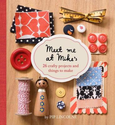 Meet Me At Mike's: 26 Crafty Projects and Things to Make - Lincolne, Pip
