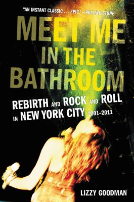 Meet Me in the Bathroom: Rebirth and Rock and Roll in New York City 2001-2011 - Goodman, Lizzy