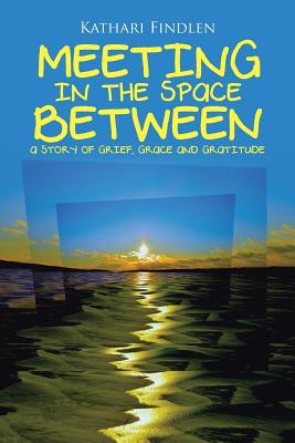Meeting in the Space Between: A Story of Grief, Grace and Gratitude - Findlen, Kathari