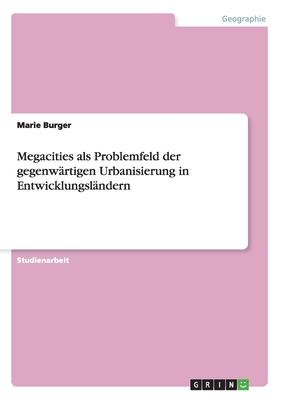 Megacities ALS Problemfeld Der Gegenwartigen Urbanisierung in Entwicklungslandern - Burger, Marie