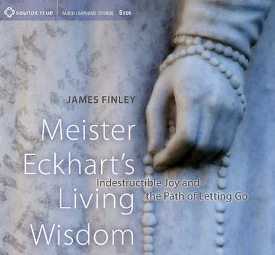 Meister Eckhart's Living Wisdom: Indestructible Joy and the Path of Letting Go - Finley, James