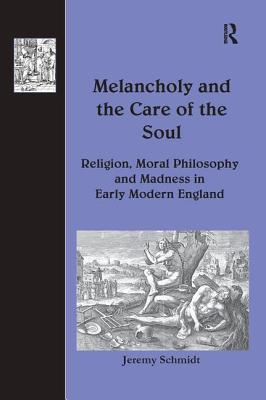 Melancholy and the Care of the Soul: Religion, Moral Philosophy and Madness in Early Modern England - Schmidt, Jeremy