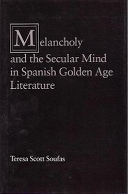 Melancholy and the Secular Mind in Spanish Golden Age Literamelancholy and the Secular Mind in Spanish Golden Age Literamelancholy and the Secular Mind in Spanish Golden Age Literature Ture - Soufas, Teresa Scott