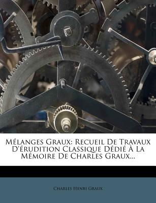 Melanges Graux: Recueil de Travaux D'Erudition Classique Dedie a la Memoire de Charles Graux... - Graux, Charles Henri
