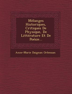 Melanges Historiques, Critiques de Physique, de Litterature Et de Poesie... - Orbessan, Anne-Marie Daignan