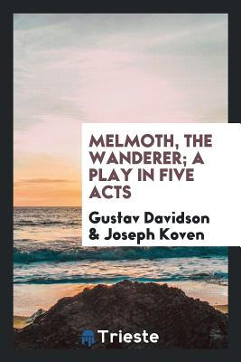 Melmoth, the Wanderer; A Play in Five Acts - Davidson, Gustav, and Koven, Joseph