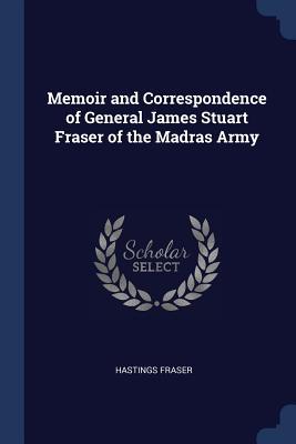 Memoir and Correspondence of General James Stuart Fraser of the Madras Army - Fraser, Hastings