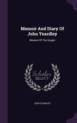 Memoir and Diary of John Yeardley: Minister of the Gospel - Yeardley, John