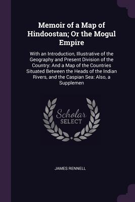 Memoir of a Map of Hindoostan; Or the Mogul Empire: With an Introduction, Illustrative of the Geography and Present Division of the Country: And a Map of the Countries Situated Between the Heads of the Indian Rivers, and the Caspian Sea: Also, a Supplemen - Rennell, James