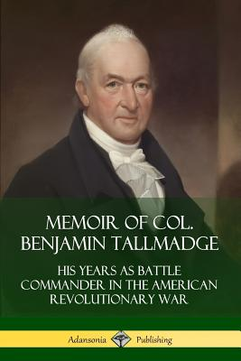 Memoir of Col. Benjamin Tallmadge: His Years as Battle Commander in the American Revolutionary War - Tallmadge, Benjamin