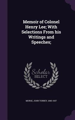 Memoir of Colonel Henry Lee; With Selections from His Writings and Speeches; - Morse, John Torrey 1840-1937 (Creator)
