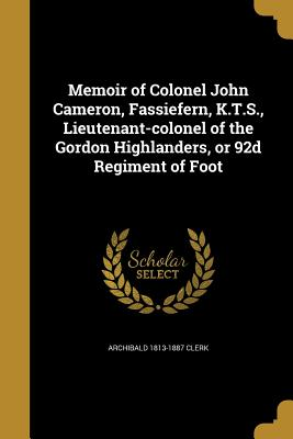 Memoir of Colonel John Cameron, Fassiefern, K.T.S., Lieutenant-Colonel of the Gordon Highlanders, or 92d Regiment of Foot - Clerk, Archibald 1813-1887