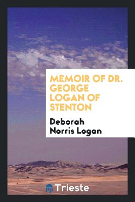 Memoir of Dr. George Logan of Stenton - Logan, Deborah Norris