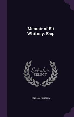 Memoir of Eli Whitney. Esq. - Olmsted, Denison
