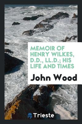 Memoir of Henry Wilkes, D.D., LL.D.; His Life and Times - Wood, John