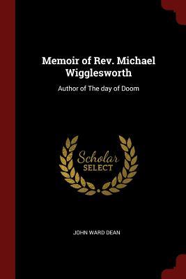 Memoir of REV. Michael Wigglesworth: Author of the Day of Doom - Dean, John Ward