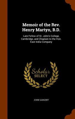 Memoir of the REV. Henry Martyn, B.D.: Late Fellow of St. John's College, Cambridge, and Chaplain to the Hon. East India Company - Sargent, John, Sir