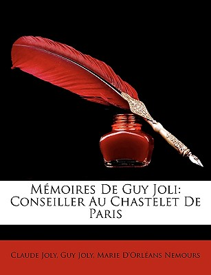 Memoires de Guy Joli: Conseiller Au Chastelet de Paris - Joly, Claude, and Joly, Guy, and Nemours, Marie D'Orlans