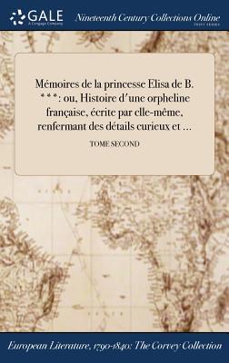 Memoires de la Princesse Elisa de B. ***: Ou, Histoire D'Une Orpheline Francaise, Ecrite Par Clle-Meme, Renfermant Des Details Curieux Et ...; Tome Second - Anonymous
