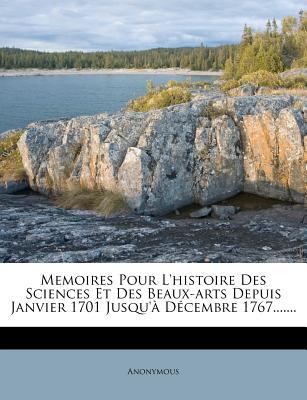 Memoires Pour L'Histoire Des Sciences Et Des Beaux-Arts Depuis Janvier 1701 Jusqu'a Decembre 1767....... - Anonymous