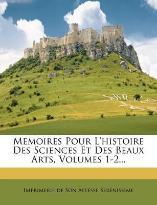 Memoires Pour L'Histoire Des Sciences Et Des Beaux Arts, Volumes 1-2... - Imprimerie De Son Altesse S R Nissime (Creator)