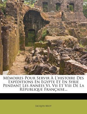 Memoires Pour Servir A L'Histoire Des Expeditions En Egypte Et En Syrie Pendant Les Annees VI, VII Et VIII de La Republique Francaise... - Miot, Jacques