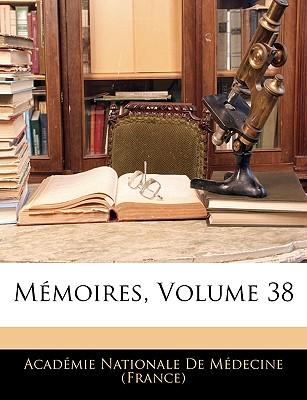 Memoires, Volume 38 - Academie Nationale de Medecine (Creator), and Academie Nationale De Medecine (France (Creator)