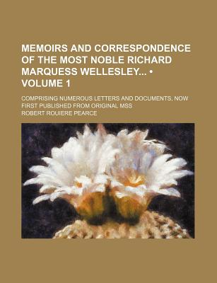 Memoirs and Correspondence of the Most Noble Richard Marquess Wellesley; Comprising Numerous Letters and Documents, Now First Published from Original Mss - Pearce, Robert Rouiere