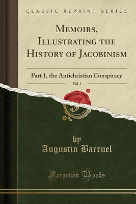 Memoirs, Illustrating the History of Jacobinism, Vol. 1: Part 1, the Antichristian Conspiracy (Classic Reprint) - Barruel, Augustin