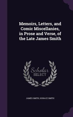 Memoirs, Letters, and Comic Miscellanies, in Prose and Verse, of the Late James Smith - Smith, James, Colonel, and Smith, Horace