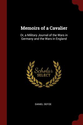 Memoirs of a Cavalier: Or, a Military Journal of the Wars in Germany and the Wars in England - Defoe, Daniel