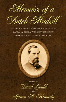 "Memoirs of a Dutch Mudsill: The ""War Memories"" of John Henry Otto, Captain, Company D, 21st Regiment Wisconsin Volunteer Infantry - Gould, David H (Editor), and Kennedy, James B (Editor)"