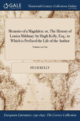 Memoirs of a Magdalen: Or, the History of Louisa Mildmay: By Hugh Kelly, Esq.; To Which Is Prefixed the Life of the Author; Volumes in One - Kelly, Hugh