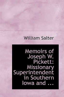 Memoirs of Joseph W. Pickett: Missionary Superintendent in Southern Iowa and ... - Salter, William