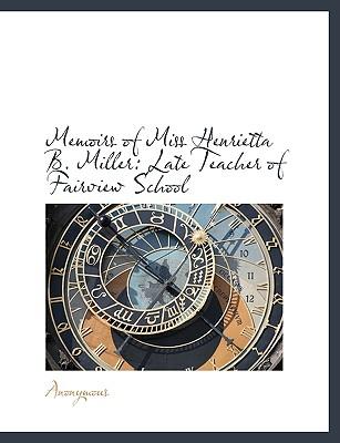 Memoirs of Miss Henrietta B. Miller: Late Teacher of Fairview School - Anonymous