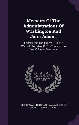Memoirs of the Administrations of Washington and John Adams: Edited from the Papers of Oliver Wolcott, Secretary of the Treasury: In Two Volumes, Volume 2 - Washington, George, and Adams, John, and Wolcott, Oliver