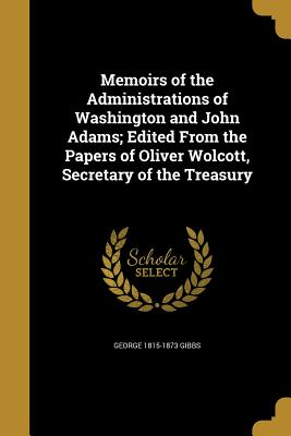 Memoirs of the Administrations of Washington and John Adams; Edited from the Papers of Oliver Wolcott, Secretary of the Treasury - Gibbs, George 1815-1873