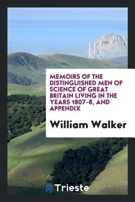 Memoirs of the Distinguished Men of Science of Great Britain Living in the Years 1807-8, and Appendix - Walker, William