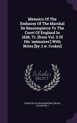 Memoirs of the Embassy of the Marshal de Bassompierre to the Court of England in 1626, Tr. [From Vol. 3 of His 'Memoires'] with Notes [By J.W. Croker] - Francois De Bassompierre (Marq D'Harou (Creator)